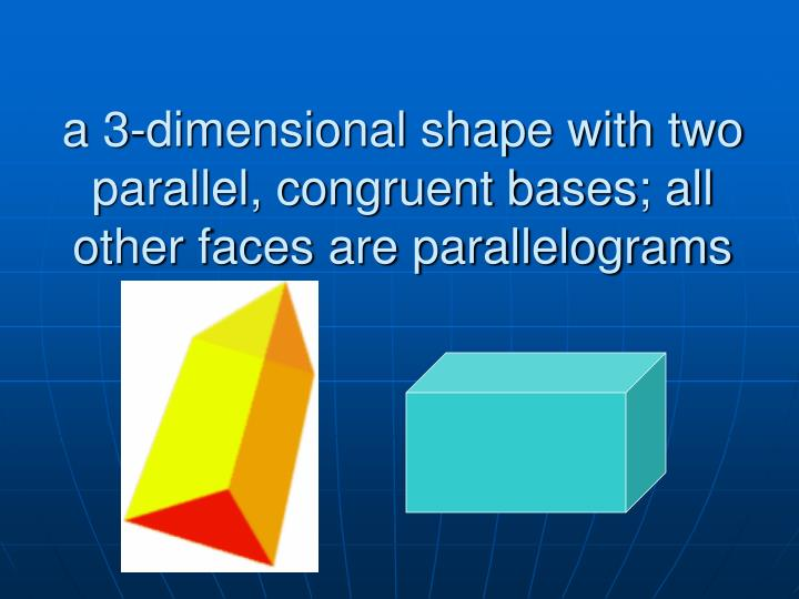 a 3-dimensional shape with two parallel, congruent bases; all other faces are parallelograms