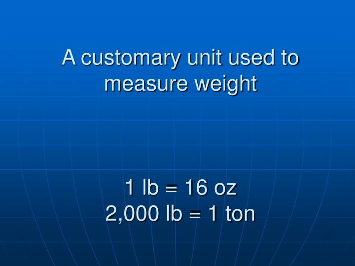 A customary unit used to measure weight
