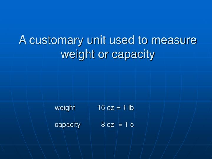 A customary unit used to measure weight or capacity