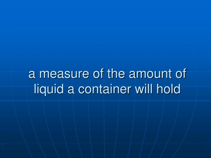 a measure of the amount of liquid a container will hold