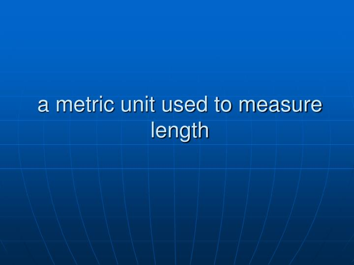 a metric unit used to measure length