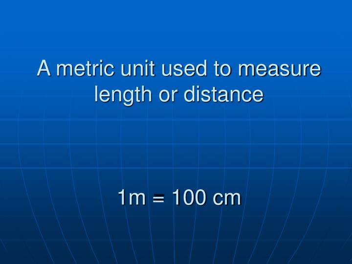 A metric unit used to measure length or distance