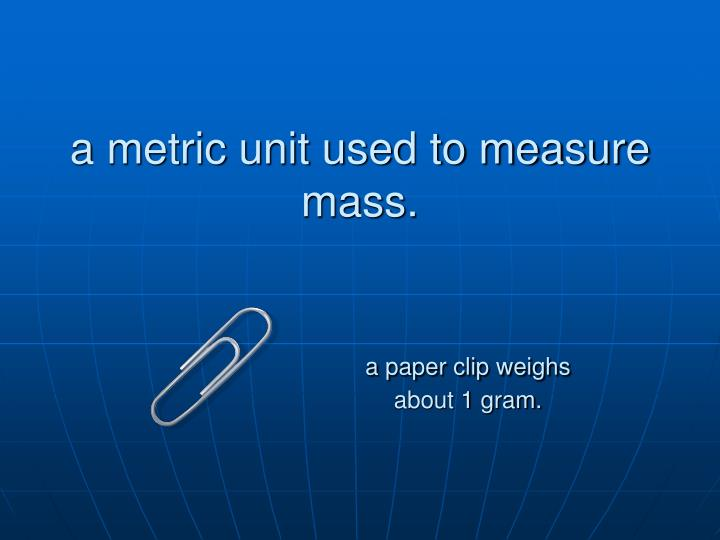 a metric unit used to measure mass.