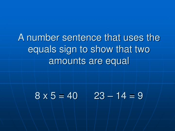 A number sentence that uses the equals sign to show that two amounts are equal