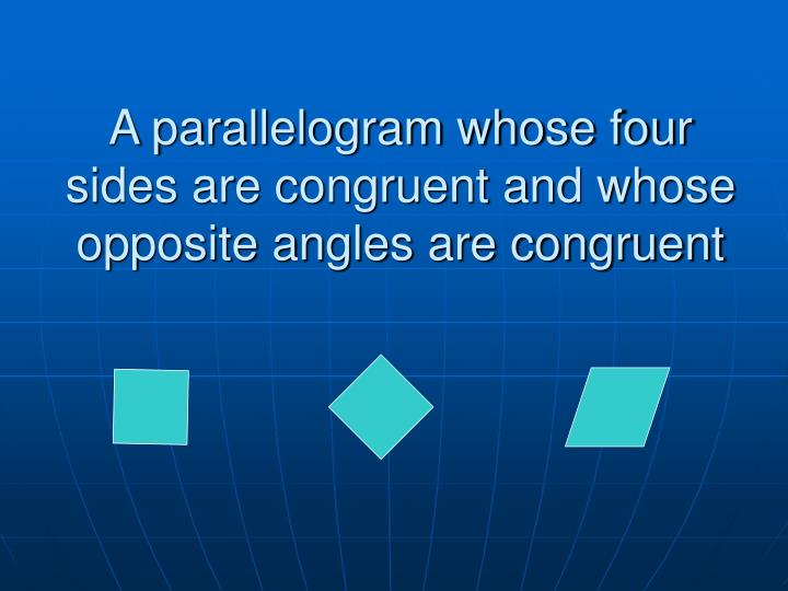 A parallelogram whose four sides are congruent and whose opposite angles are congruent