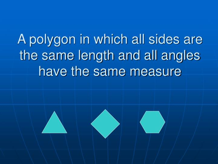 A polygon in which all sides are the same length and all angles have the same measure