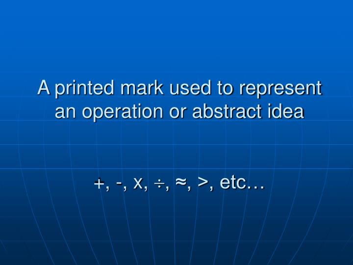 A printed mark used to represent an operation or abstract idea