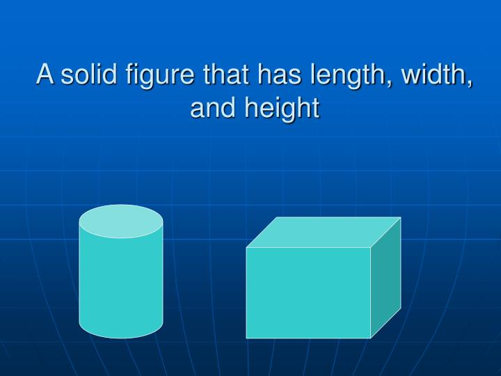 A solid figure that has length, width, and height