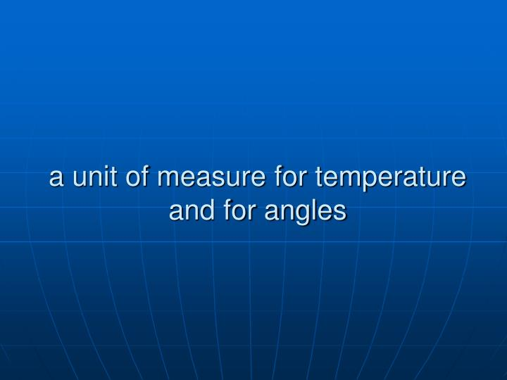 a unit of measure for temperature and for angles