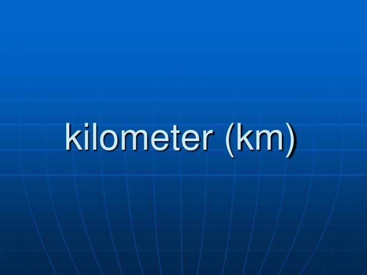 kilometer (km)