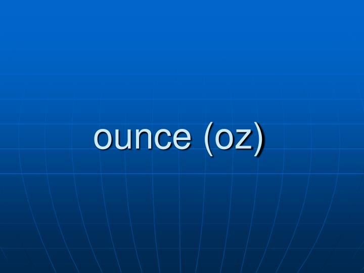 ounce (oz)