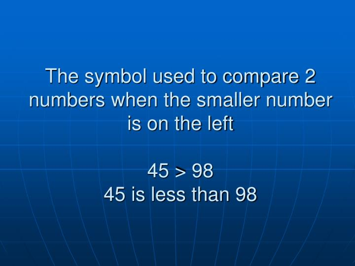 The symbol used to compare 2 numbers when the smaller number is on the left