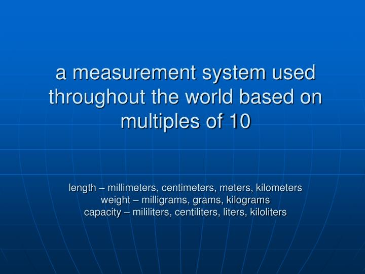 a measurement system used throughout the world based on multiples of 10