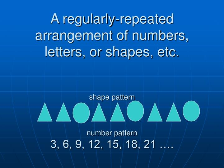 A regularly-repeated arrangement of numbers, letters, or shapes, etc.