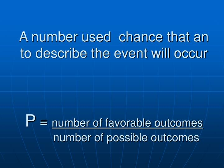 A number used  chance that an to describe the event will occur
