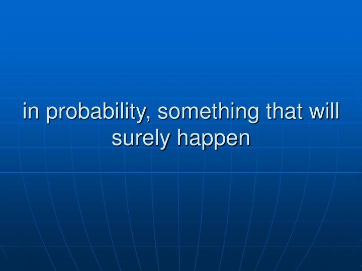 in probability, something that will surely happen