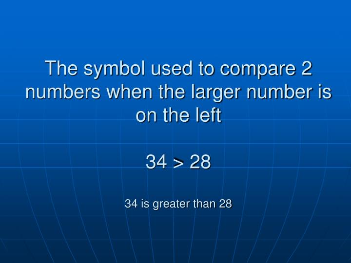 The symbol used to compare 2 numbers when the larger number is on the left