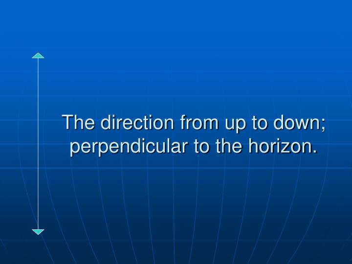 The direction from up to down; perpendicular to the horizon.