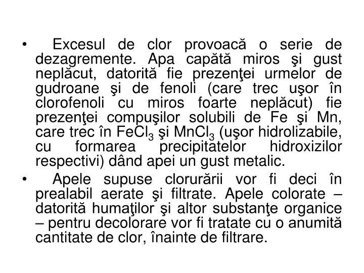 Excesul de clor provoacă o serie de dezagremente. Apa capătă miros şi gust neplăcut, datorită fie prezenţei urmelor de gudroane şi de fenoli (care trec uşor în clorofenoli cu miros foarte neplăcut) fie prezenţei compuşilor solubili de Fe şi Mn, care trec în FeCl