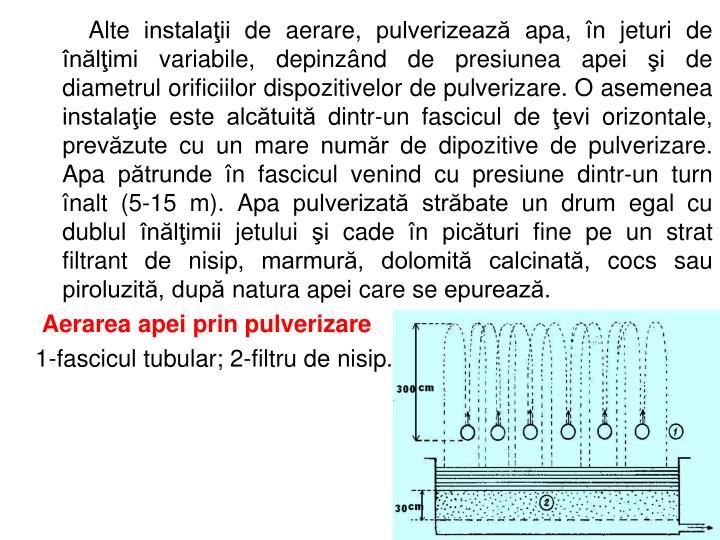 Alte instalaţii de aerare, pulverizează apa, în jeturi de înălţimi variabile, depinzând de presiunea apei şi de diametrul orificiilor dispozitivelor de pulverizare. O asemenea instalaţie este alcătuită dintr-un fascicul de ţevi orizontale, prevăzute cu un mare număr de dipozitive de pulverizare. Apa pătrunde în fascicul venind cu presiune dintr-un turn înalt (5-15 m). Apa pulverizată străbate un drum egal cu dublul înălţimii jetului şi cade în picături fine pe un strat filtrant de nisip, marmură, dolomită calcinată, cocs sau piroluzită, după natura apei care se epurează.