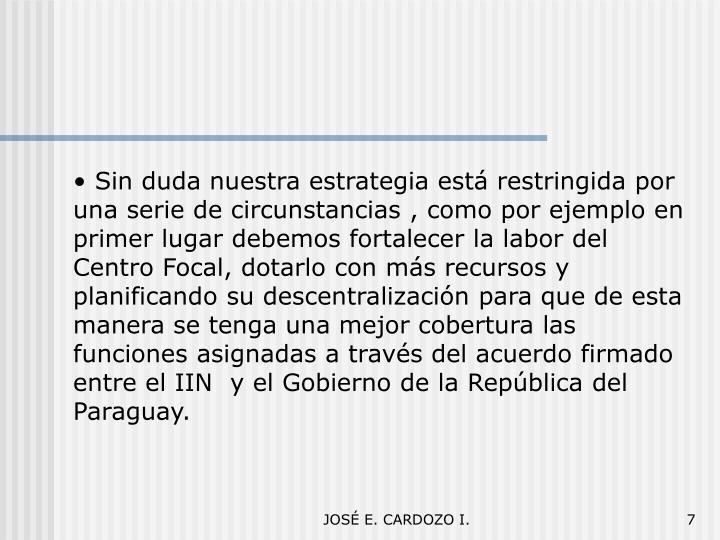 Sin duda nuestra estrategia está restringida por una serie de circunstancias , como por ejemplo en primer lugar debemos fortalecer la labor del Centro Focal, dotarlo con más recursos y planificando su descentralización para que de esta manera se tenga una mejor cobertura las funciones asignadas a través del acuerdo firmado entre el IIN  y el Gobierno de la República del Paraguay.