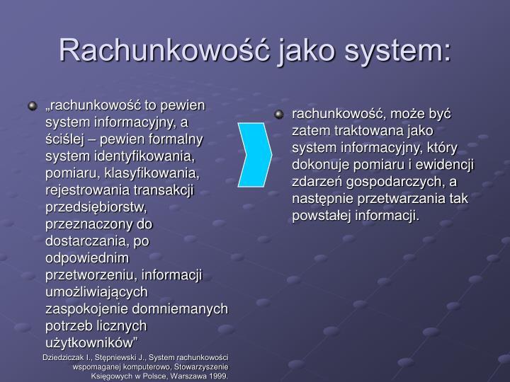 """""""rachunkowość to pewien system informacyjny, a ściślej – pewien formalny system identyfikowania, pomiaru, klasyfikowania, rejestrowania transakcji przedsiębiorstw, przeznaczony do dostarczania, po odpowiednim  przetworzeniu, informacji umożliwiających zaspokojenie domniemanych potrzeb licznych użytkowników"""""""