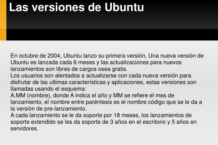 En octubre de 2004, Ubuntu lanzo su primera versión, Una nueva versión de Ubuntu es lanzada cada 6 meses y las actualizaciones para nuevos lanzamientos son libres de cargos osea gratis.