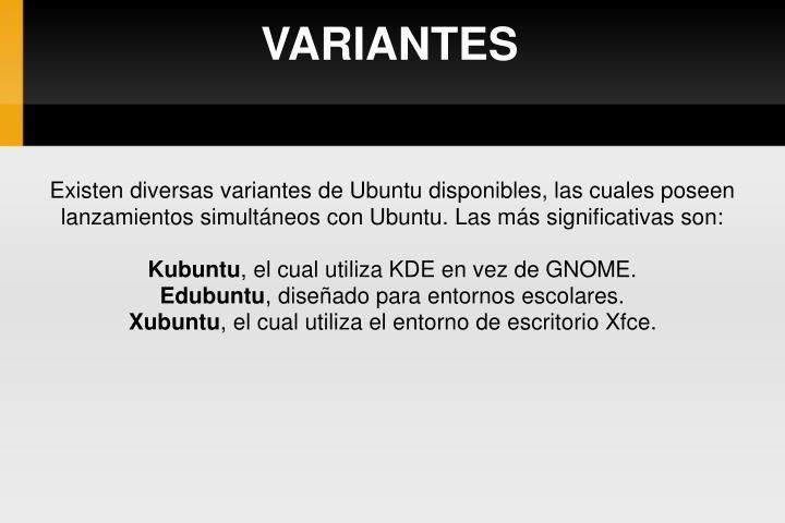 Existen diversas variantes de Ubuntu disponibles, las cuales poseen lanzamientos simultáneos con Ubuntu. Las más significativas son:
