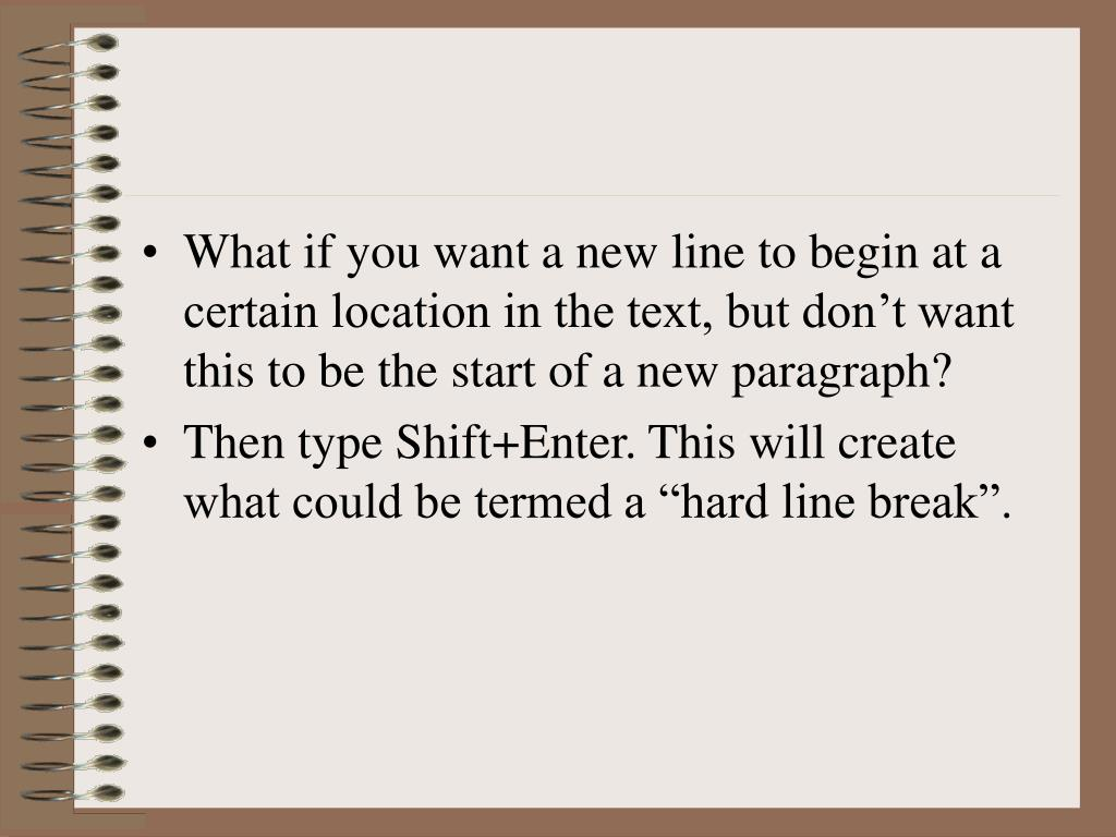 What if you want a new line to begin at a certain location in the text, but don't want this to be the start of a new paragraph?