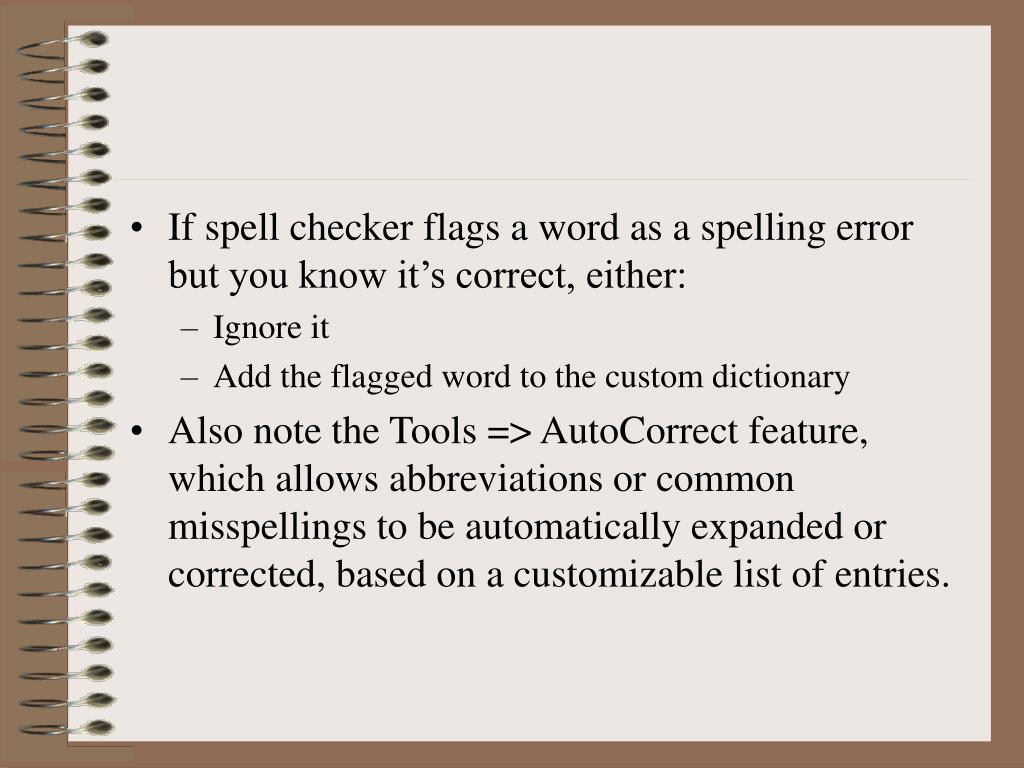 If spell checker flags a word as a spelling error but you know it's correct, either: