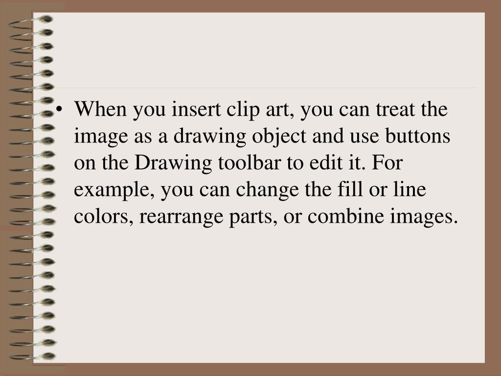 When you insert clip art, you can treat the image as a drawing object and use buttons on the Drawing toolbar to edit it. For example, you can change the fill or line colors, rearrange parts, or combine images.