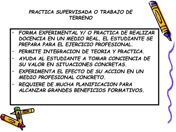 FORMA EXPERIMENTAL Y/ O PRACTICA DE REALIZAR DOCENCIA EN UN MEDIO REAL, EL ESTUDIANTE SE PREPARA PARA EL EJERCICIO PROFESIONAL.