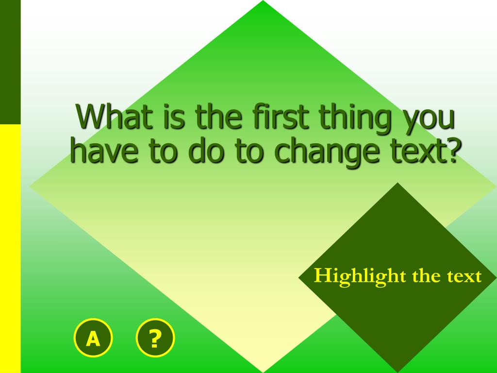 What is the first thing you have to do to change text?