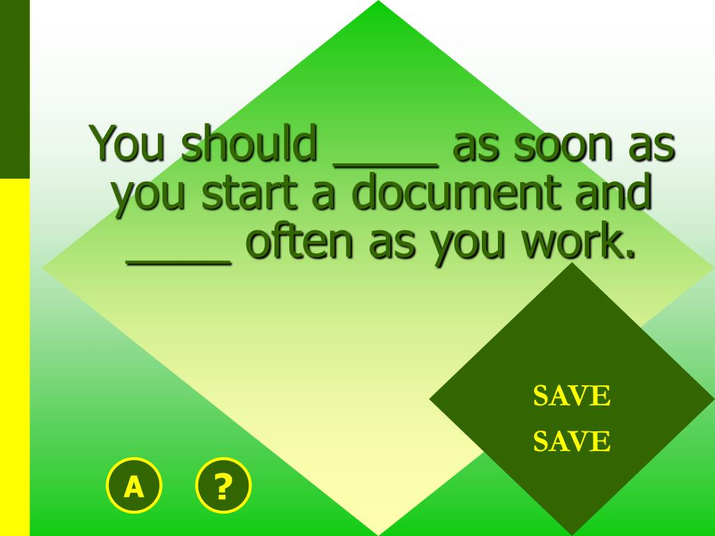 You should ____ as soon as you start a document and ____ often as you work.