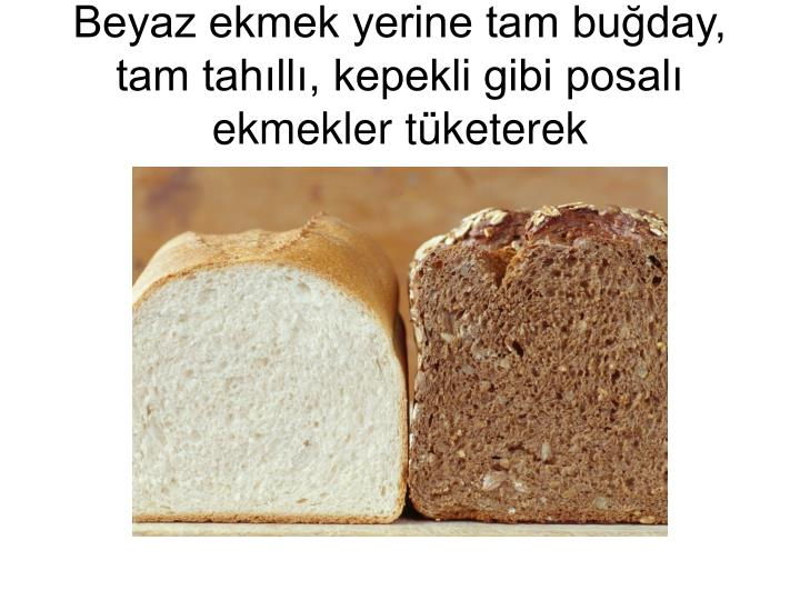 Beyaz ekmek yerine tam buday, tam tahll, kepekli gibi posal ekmekler tketerek