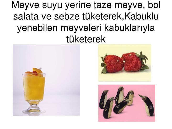 Meyve suyu yerine taze meyve, bol salata ve sebze tketerek,Kabuklu yenebilen meyveleri kabuklaryla tketerek