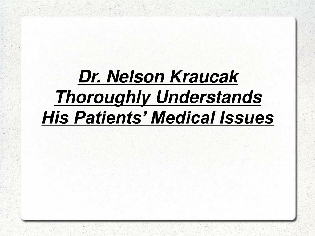 Dr. Nelson Kraucak Thoroughly Understands His Patients' Medical Issues