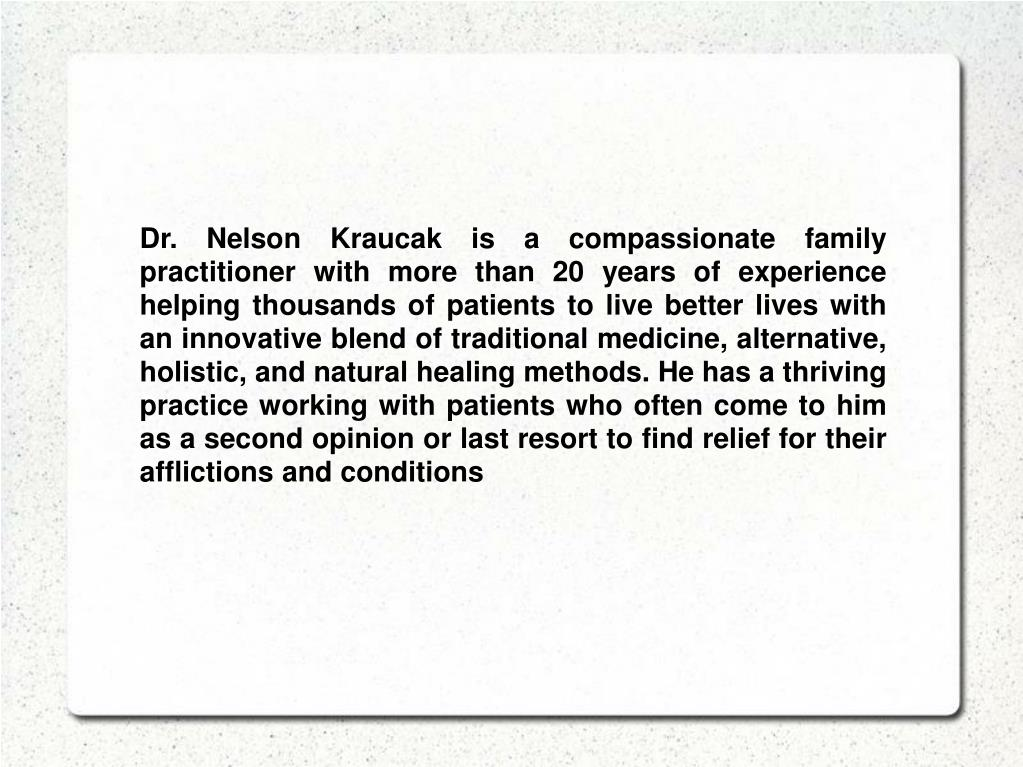 Dr. Nelson Kraucak is a compassionate family practitioner with more than 20 years of experience helping thousands of patients to live better lives with an innovative blend of traditional medicine, alternative, holistic, and natural healing methods. He has a thriving practice working with patients who often come to him as a second opinion or last resort to find relief for their afflictions and conditions
