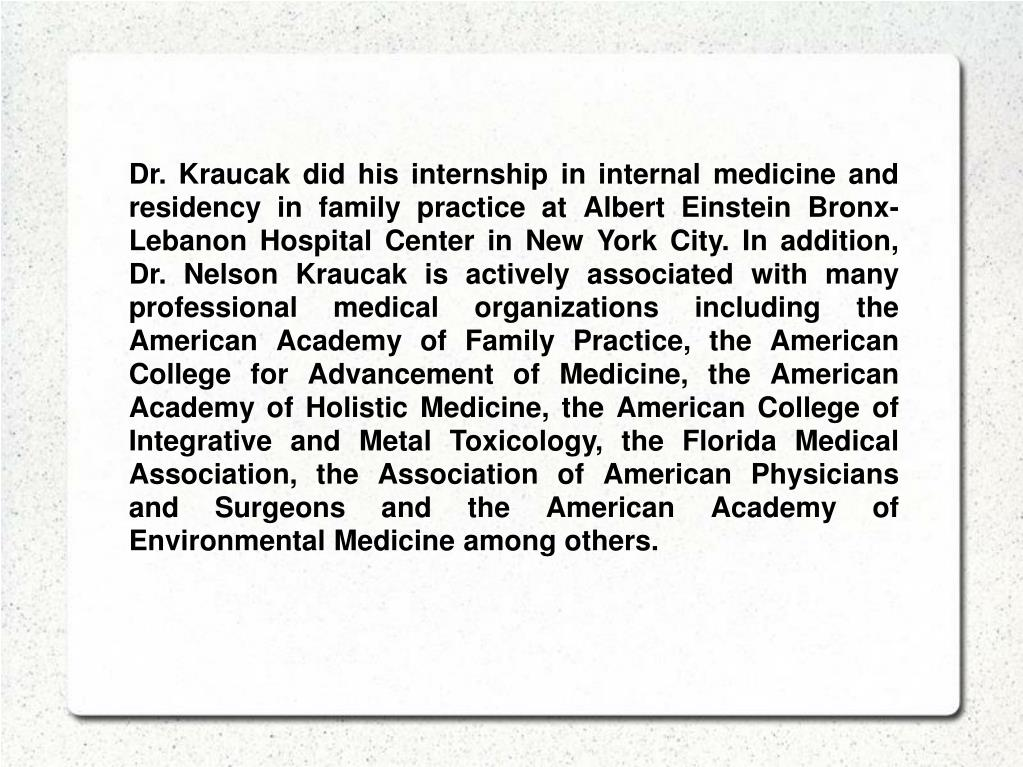 Dr. Kraucak did his internship in internal medicine and residency in family practice at Albert Einstein Bronx-Lebanon Hospital Center in New York City. In addition, Dr. Nelson Kraucak is actively associated with many  professional medical organizations including the American Academy of Family Practice, the American College for Advancement of Medicine, the American Academy of Holistic Medicine, the American College of Integrative and Metal Toxicology, the Florida Medical Association, the Association of American Physicians and Surgeons and the American Academy of Environmental Medicine among others.