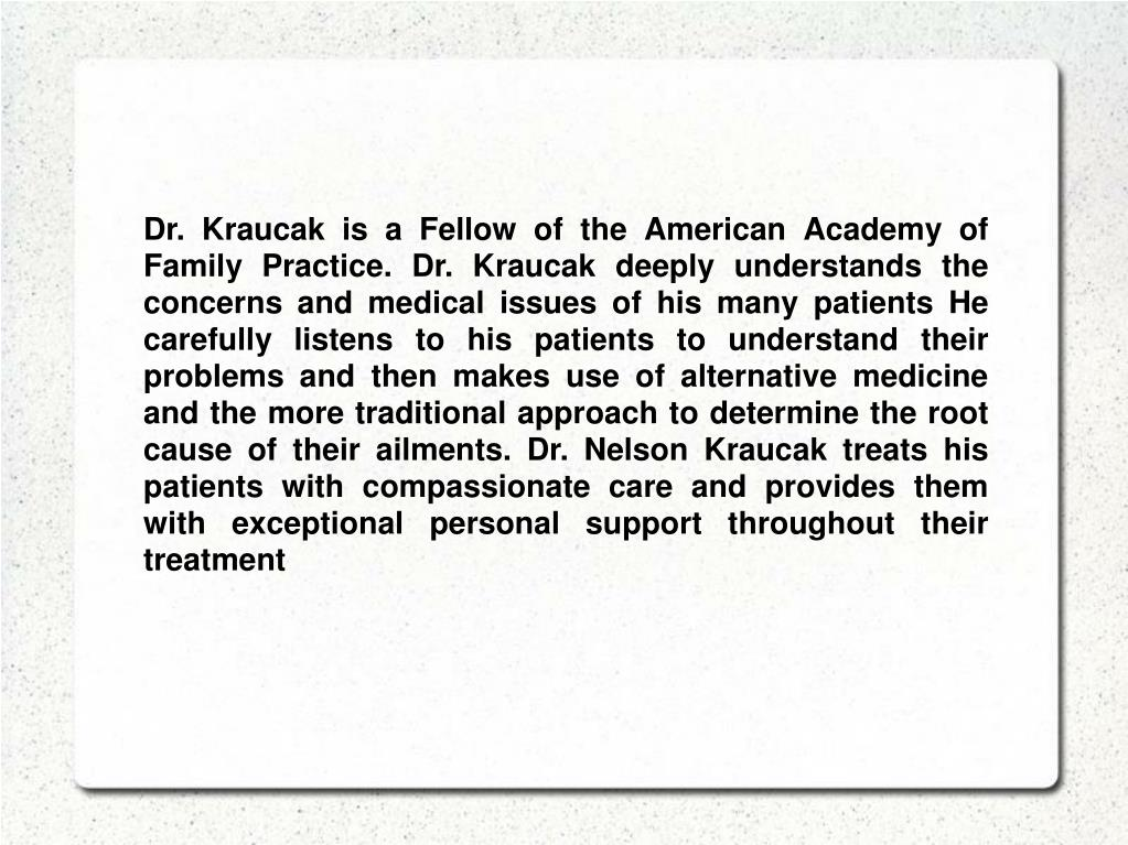 Dr. Kraucak is a Fellow of the American Academy of Family Practice. Dr. Kraucak deeply understands the concerns and medical issues of his many patients He carefully listens to his patients to understand their problems and then makes use of alternative medicine and the more traditional approach to determine the root cause of their ailments. Dr. Nelson Kraucak treats his patients with compassionate care and provides them with exceptional personal support throughout their treatment