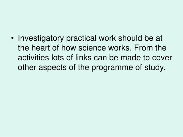 Investigatory practical work should be at the heart of how science works. From the activities lots of links can be made to cover other aspects of the programme of study.
