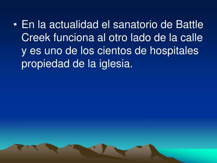 En la actualidad el sanatorio de Battle Creek funciona al otro lado de la calle y es uno de los cientos de hospitales propiedad de la iglesia.