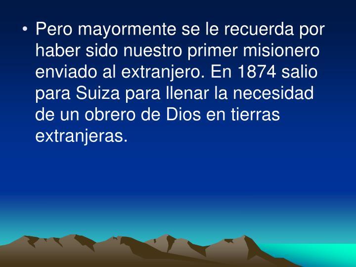 Pero mayormente se le recuerda por haber sido nuestro primer misionero enviado al extranjero. En 1874 salio para Suiza para llenar la necesidad de un obrero de Dios en tierras extranjeras.