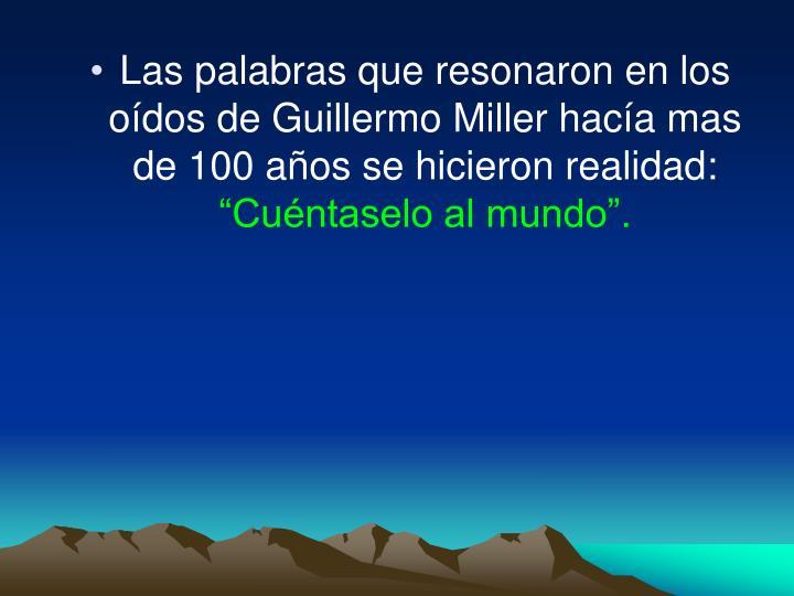 Las palabras que resonaron en los oídos de Guillermo Miller hacía mas de 100 años se hicieron realidad: