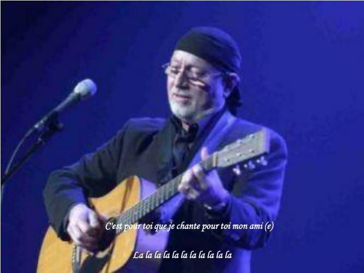 C'est pour toi que je chante pour toi mon ami (e)