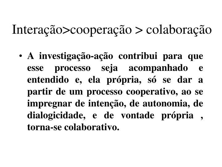 Interação>cooperação > colaboração