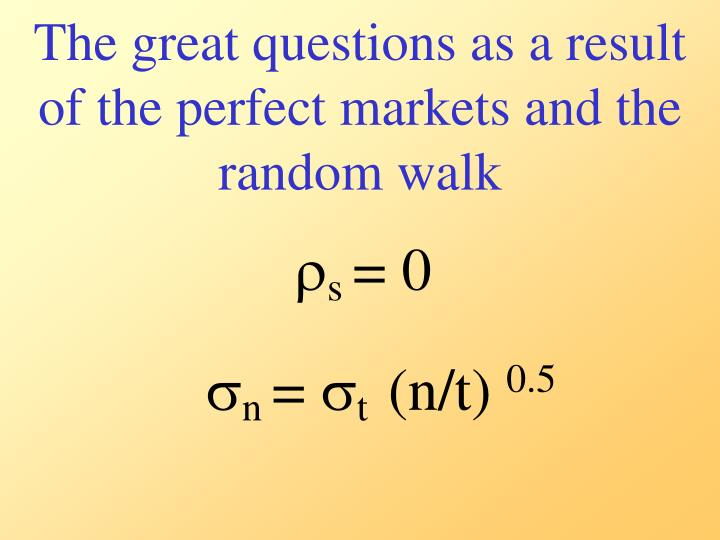 The great questions as a result of the perfect markets and the random walk