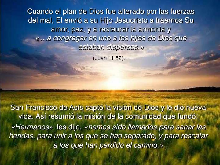 Cuando el plan de Dios fue alterado por las fuerzas del mal, El envió a su Hijo Jesucristo a traernos Su amor, paz, y a restaurar la armonía y