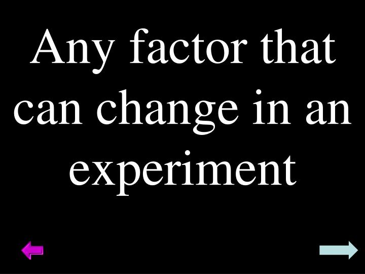 Any factor that can change in an experiment