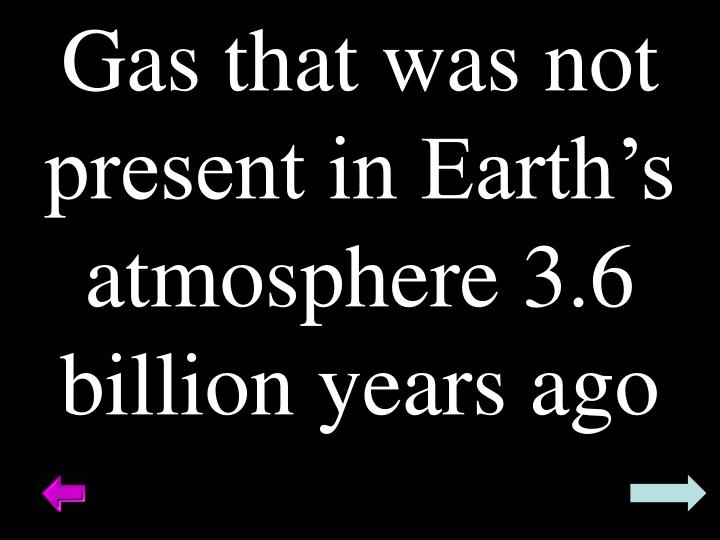 Gas that was not present in Earth's atmosphere 3.6 billion years ago